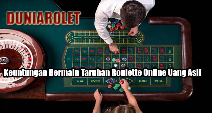 Keuntungan Bermain Taruhan Roulette Online Uang Asli